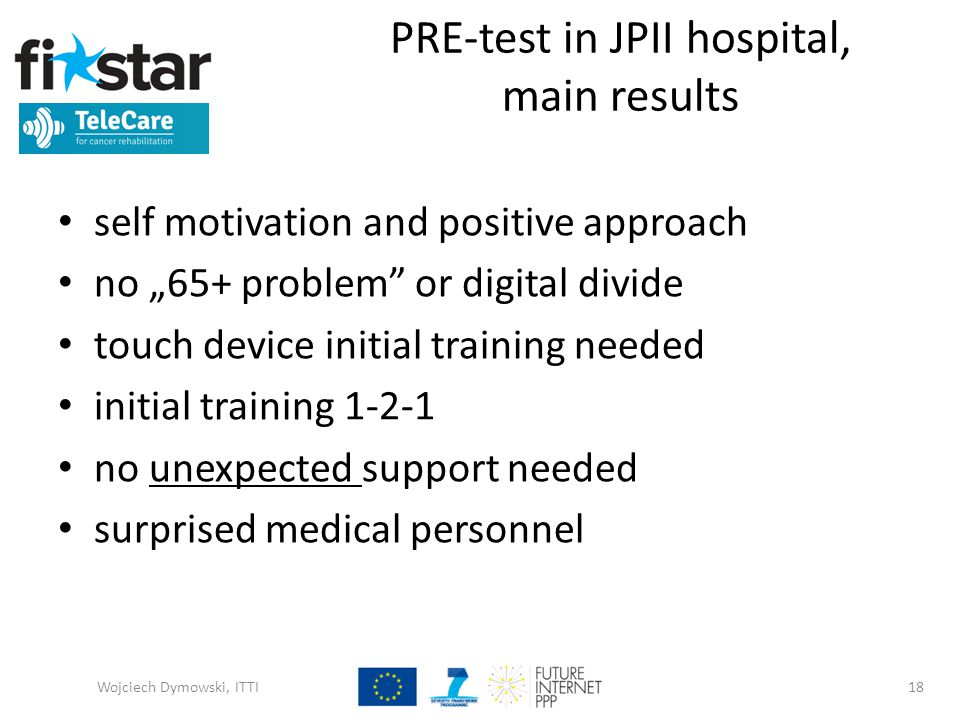 "PRE-test in JPII hospital, main results self motivation and positive approach no ""65+ problem or digital divide touch device initial training needed initial training 1-2-1 no unexpected support needed surprised medical personnel Wojciech Dymowski, ITTI18"
