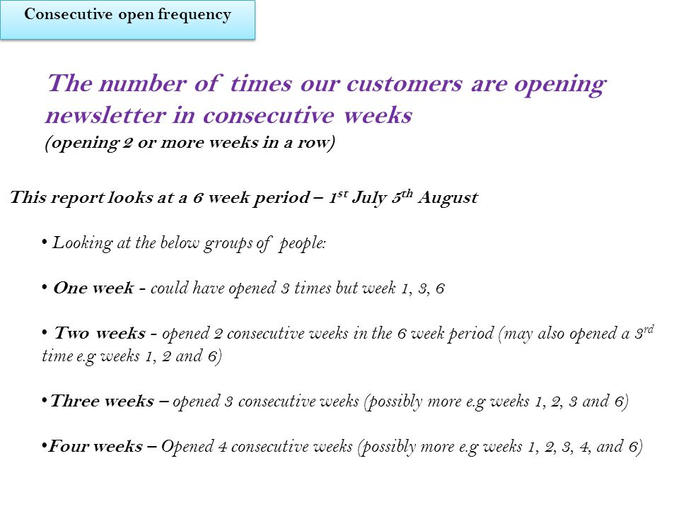 The number of times our customers are opening newsletter in consecutive weeks (opening 2 or more weeks in a row) This report looks at a 6 week period – 1 st July 5 th August Looking at the below groups of people: One week - could have opened 3 times but week 1, 3, 6 Two weeks - opened 2 consecutive weeks in the 6 week period (may also opened a 3 rd time e.g weeks 1, 2 and 6) Three weeks – opened 3 consecutive weeks (possibly more e.g weeks 1, 2, 3 and 6) Four weeks – Opened 4 consecutive weeks (possibly more e.g weeks 1, 2, 3, 4, and 6) Consecutive open frequency