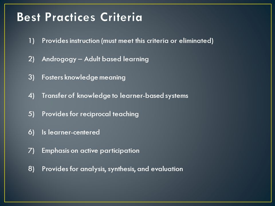 1)Provides instruction (must meet this criteria or eliminated) 2)Androgogy – Adult based learning 3)Fosters knowledge meaning 4)Transfer of knowledge to learner-based systems 5)Provides for reciprocal teaching 6)Is learner-centered 7)Emphasis on active participation 8)Provides for analysis, synthesis, and evaluation