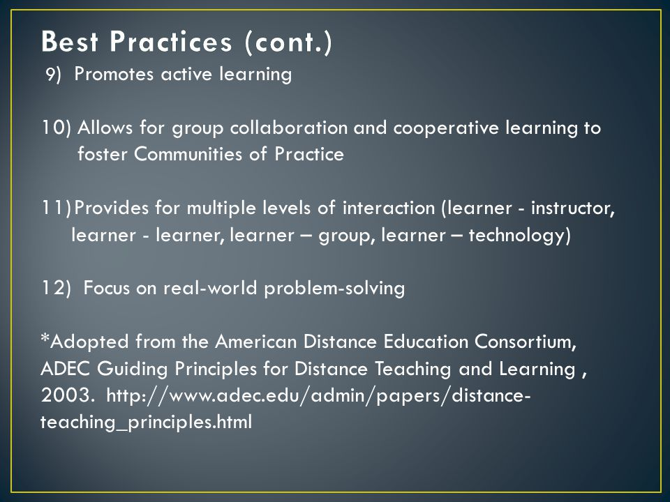 9 ) Promotes active learning 10) Allows for group collaboration and cooperative learning to foster Communities of Practice 11)Provides for multiple levels of interaction (learner - instructor, learner - learner, learner – group, learner – technology) 12) Focus on real-world problem-solving *Adopted from the American Distance Education Consortium, ADEC Guiding Principles for Distance Teaching and Learning, 2003.