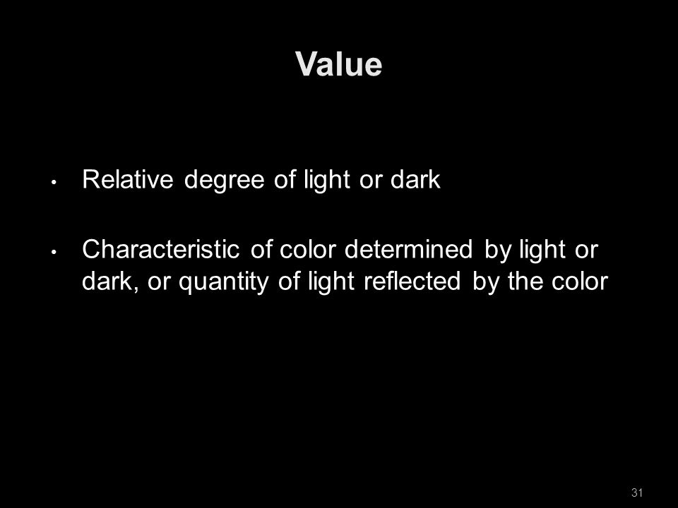 Relative degree of light or dark Characteristic of color determined by light or dark, or quantity of light reflected by the color 31