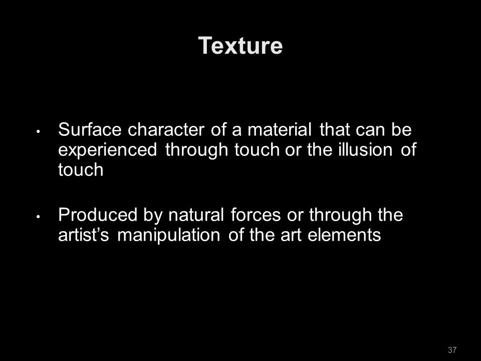 Surface character of a material that can be experienced through touch or the illusion of touch Produced by natural forces or through the artist's manipulation of the art elements 37