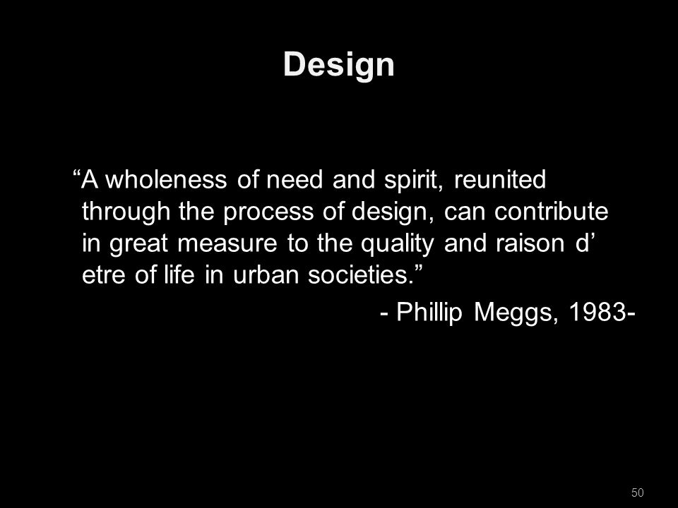 Design A wholeness of need and spirit, reunited through the process of design, can contribute in great measure to the quality and raison d' etre of life in urban societies. - Phillip Meggs, 1983- 50