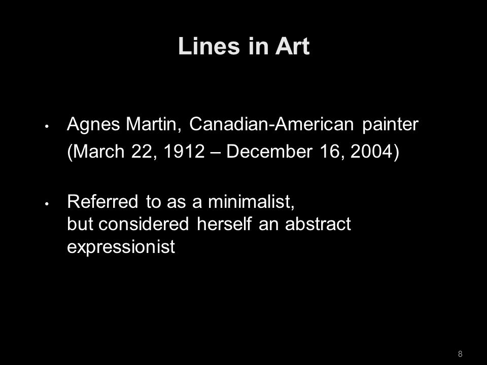Agnes Martin, Canadian-American painter (March 22, 1912 – December 16, 2004) Referred to as a minimalist, but considered herself an abstract expressionist 8