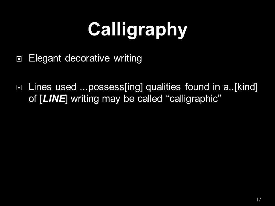 Calligraphy  Elegant decorative writing  Lines used...possess[ing] qualities found in a..[kind] of [LINE] writing may be called calligraphic 17