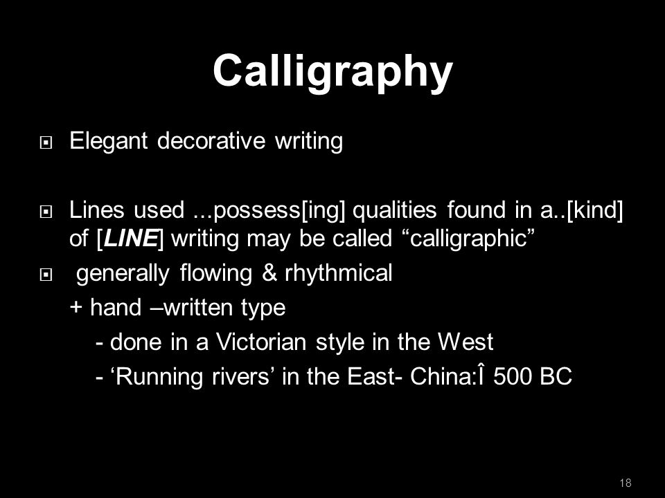 Calligraphy  Elegant decorative writing  Lines used...possess[ing] qualities found in a..[kind] of [LINE] writing may be called calligraphic  generally flowing & rhythmical + hand –written type - done in a Victorian style in the West - 'Running rivers' in the East- China:Î 500 BC 18