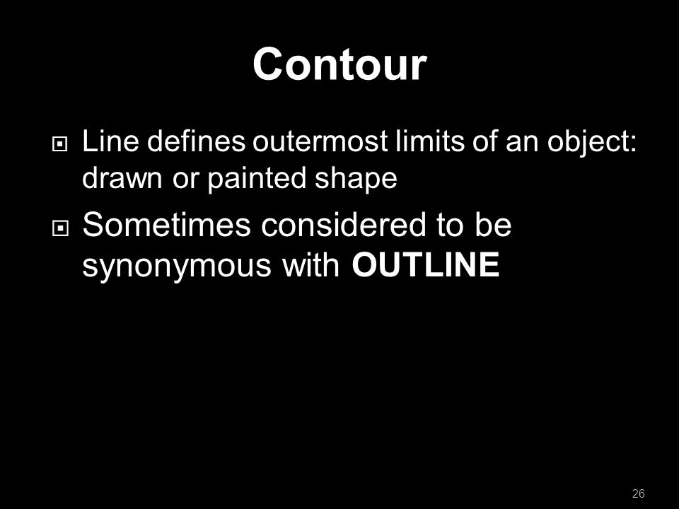 Contour  Line defines outermost limits of an object: drawn or painted shape  Sometimes considered to be synonymous with OUTLINE 26