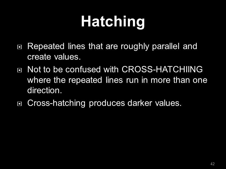 Hatching  Repeated lines that are roughly parallel and create values.