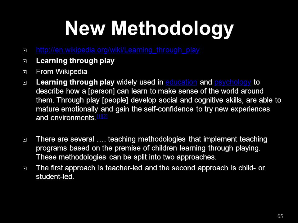 New Methodology  http://en.wikipedia.org/wiki/Learning_through_play http://en.wikipedia.org/wiki/Learning_through_play  Learning through play  From Wikipedia  Learning through play widely used in education and psychology to describe how a [person] can learn to make sense of the world around them.