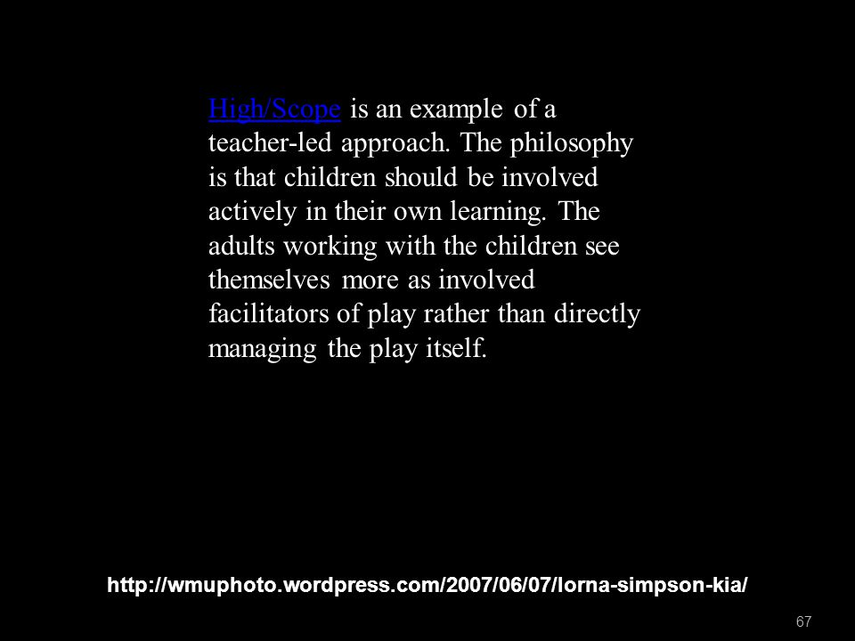 http://wmuphoto.wordpress.com/2007/06/07/lorna-simpson-kia/ 67 High/ScopeHigh/Scope is an example of a teacher-led approach.