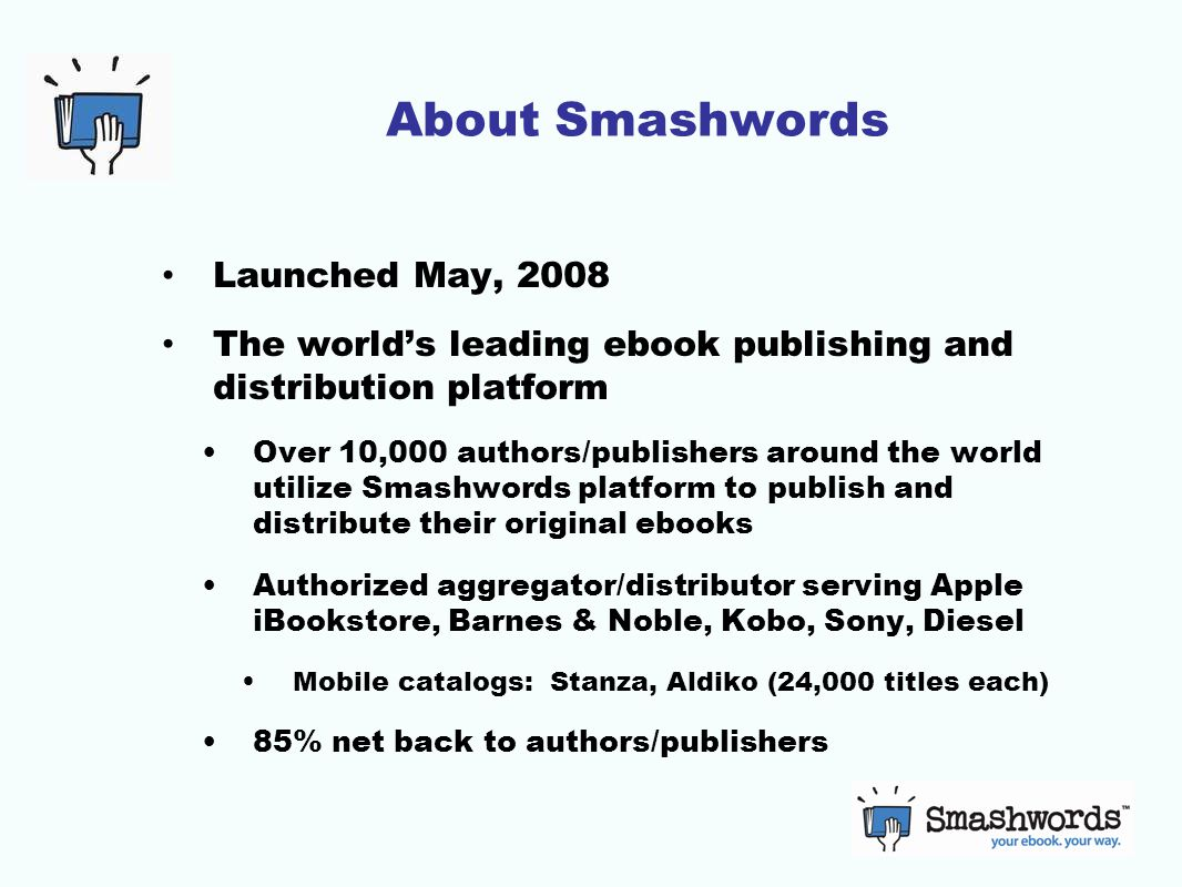 About Smashwords Launched May, 2008 The world's leading ebook publishing and distribution platform Over 10,000 authors/publishers around the world utilize Smashwords platform to publish and distribute their original ebooks Authorized aggregator/distributor serving Apple iBookstore, Barnes & Noble, Kobo, Sony, Diesel Mobile catalogs: Stanza, Aldiko (24,000 titles each) 85% net back to authors/publishers