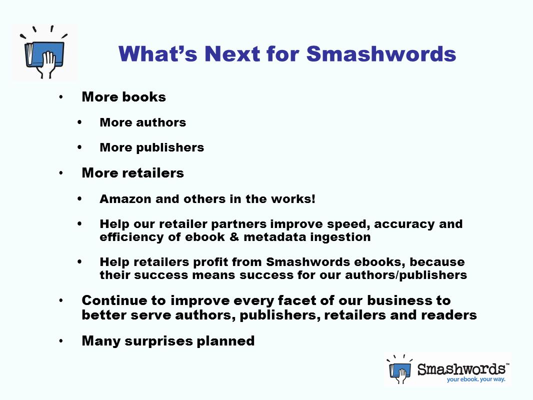 What's Next for Smashwords More books More authors More publishers More retailers Amazon and others in the works.