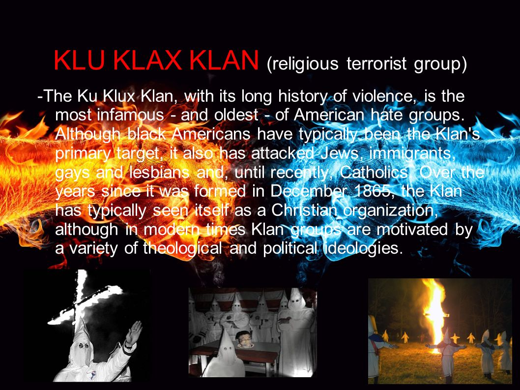 KLU KLAX KLAN (religious terrorist group) -The Ku Klux Klan, with its long history of violence, is the most infamous - and oldest - of American hate groups.