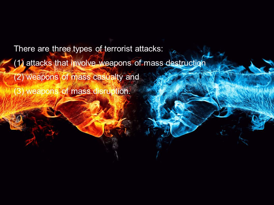 There are three types of terrorist attacks: (1) attacks that involve weapons of mass destruction (2) weapons of mass casualty and (3) weapons of mass disruption.