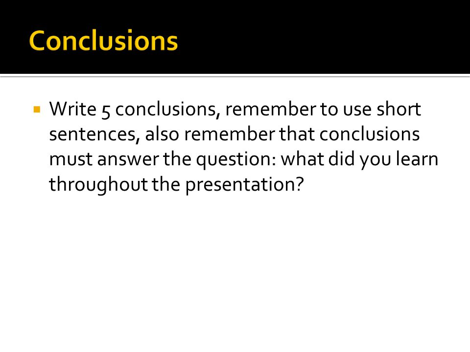  Write 5 conclusions, remember to use short sentences, also remember that conclusions must answer the question: what did you learn throughout the presentation