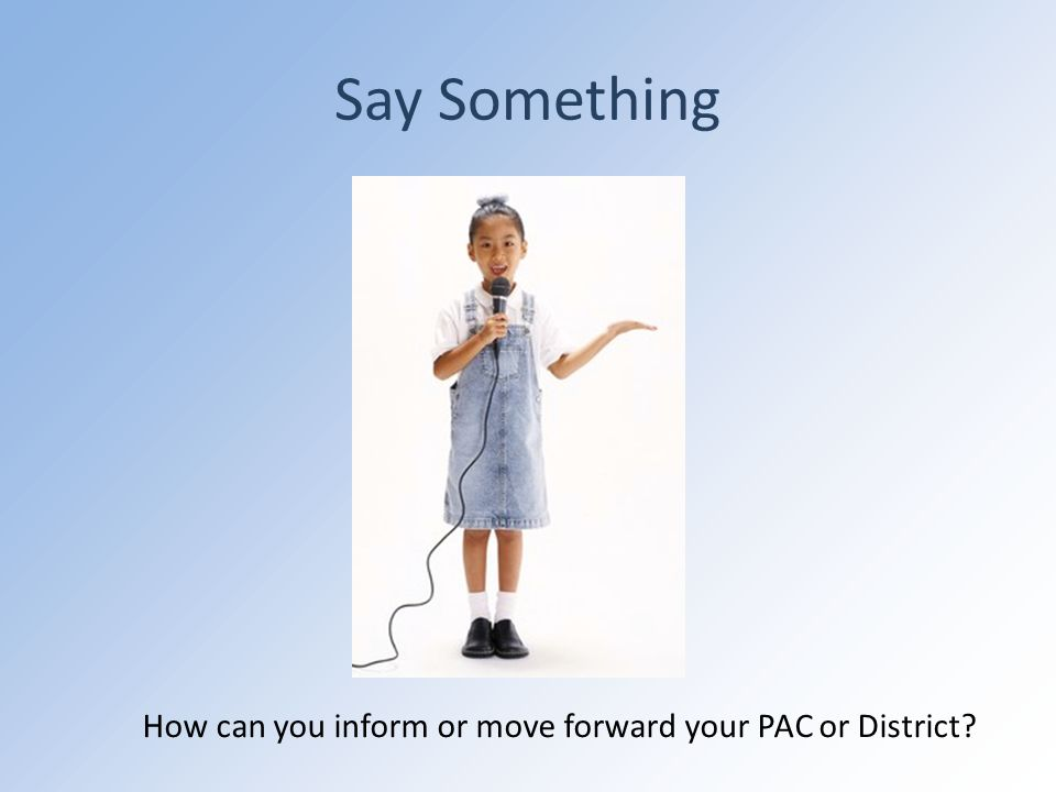Say Something How can you inform or move forward your PAC or District