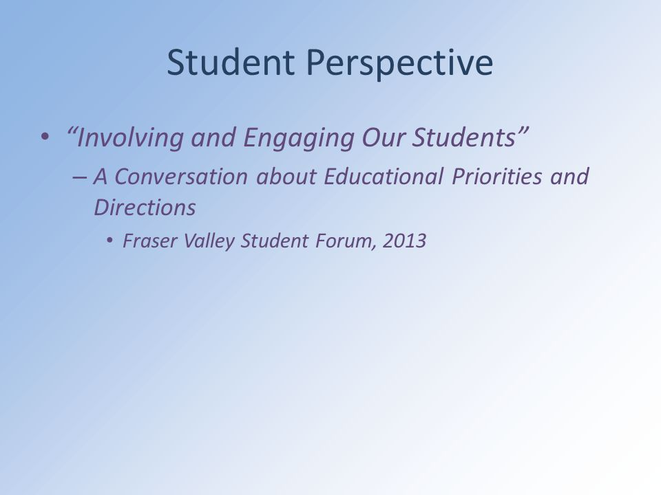 Student Perspective Involving and Engaging Our Students – A Conversation about Educational Priorities and Directions Fraser Valley Student Forum, 2013