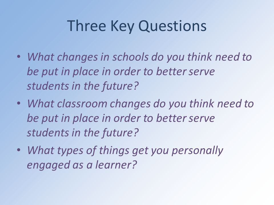 Three Key Questions What changes in schools do you think need to be put in place in order to better serve students in the future.