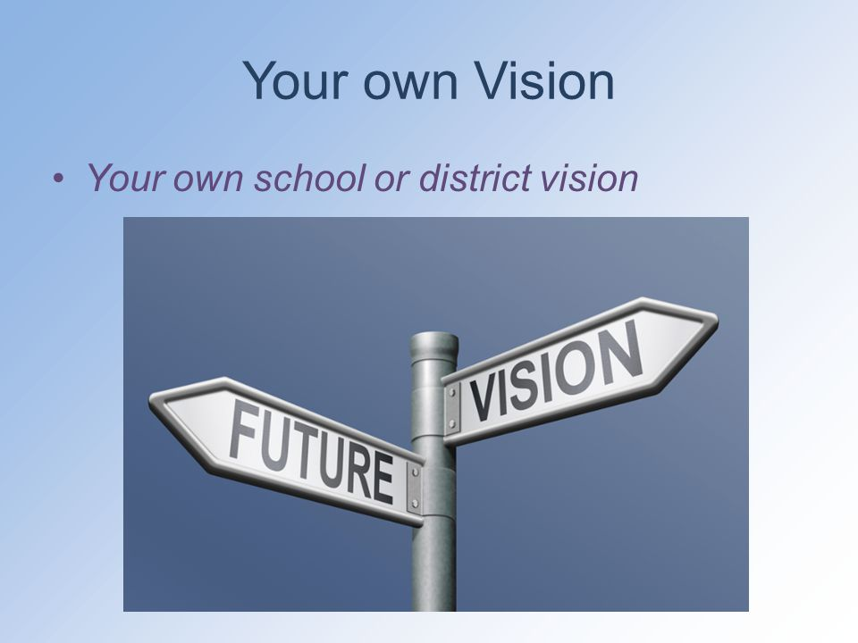 Your own Vision Your own school or district vision