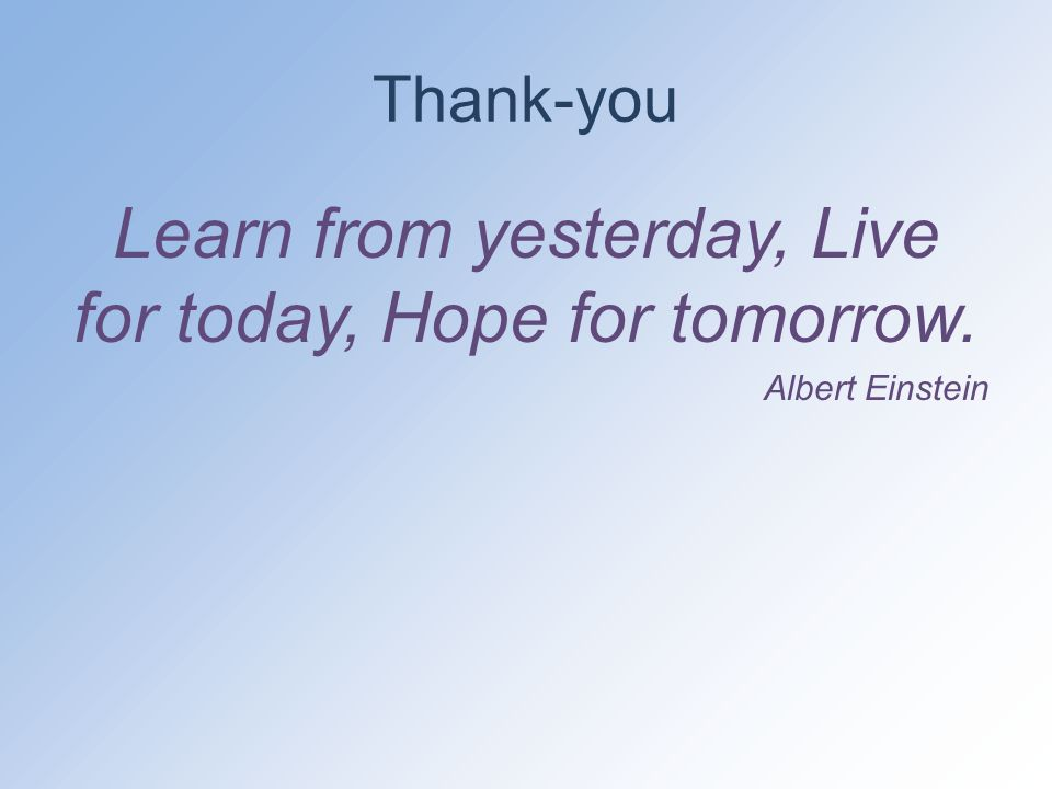 Thank-you Learn from yesterday, Live for today, Hope for tomorrow. Albert Einstein