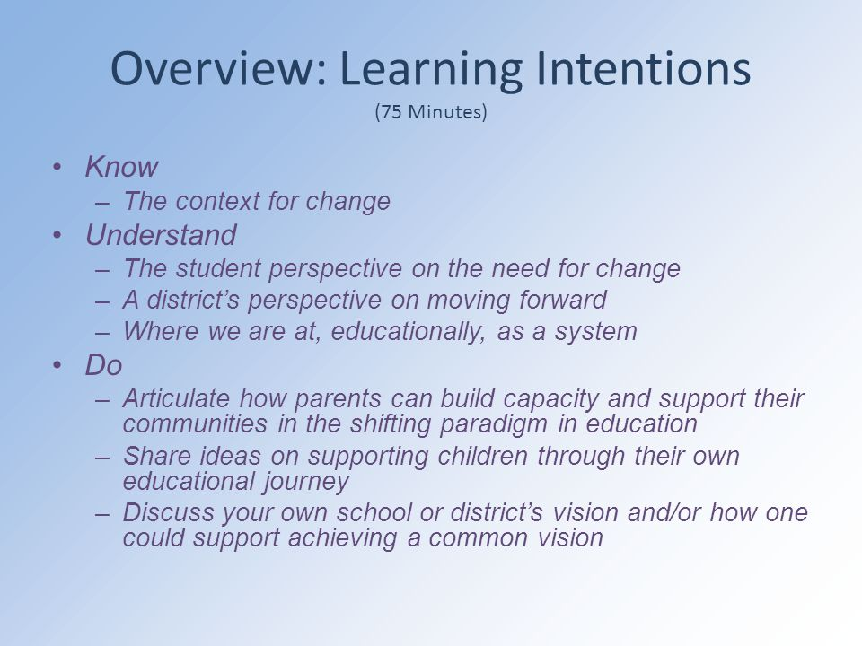 Overview: Learning Intentions (75 Minutes) Know –The context for change Understand –The student perspective on the need for change –A district's perspective on moving forward –Where we are at, educationally, as a system Do –Articulate how parents can build capacity and support their communities in the shifting paradigm in education –Share ideas on supporting children through their own educational journey –Discuss your own school or district's vision and/or how one could support achieving a common vision