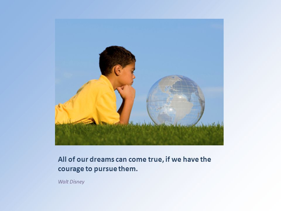 All of our dreams can come true, if we have the courage to pursue them. Walt Disney