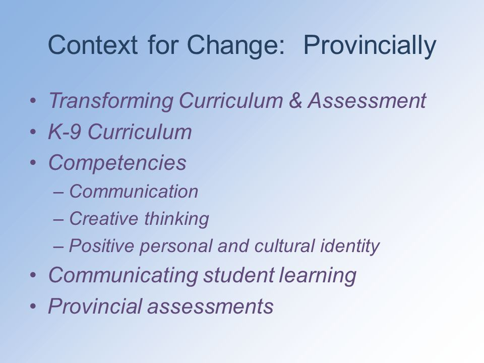 Context for Change: Provincially Transforming Curriculum & Assessment K-9 Curriculum Competencies –Communication –Creative thinking –Positive personal and cultural identity Communicating student learning Provincial assessments