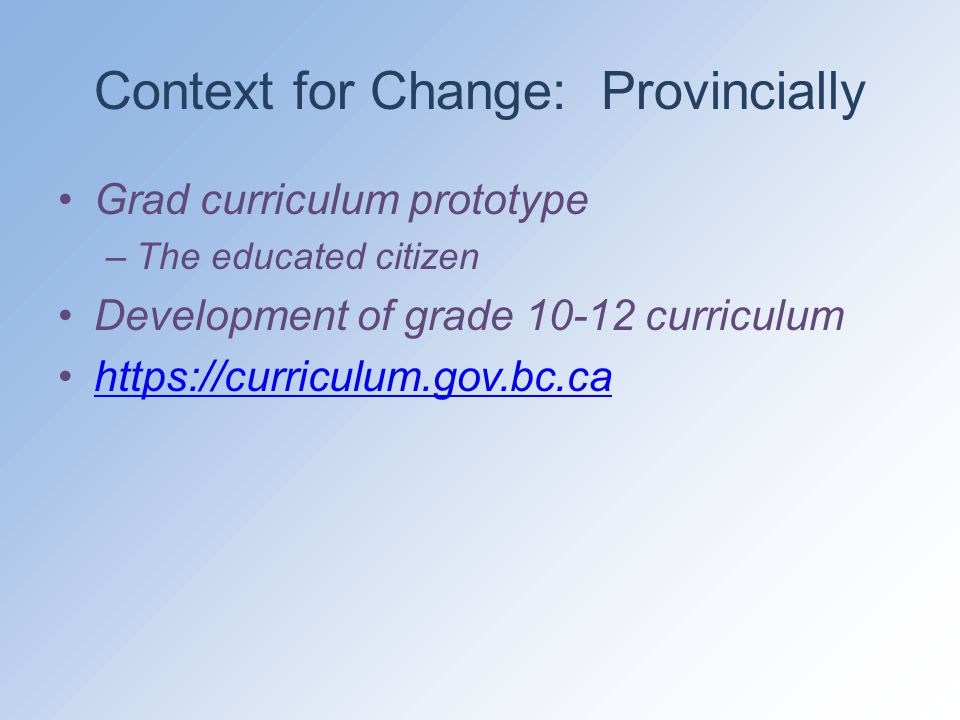 Context for Change: Provincially Grad curriculum prototype –The educated citizen Development of grade 10-12 curriculum https://curriculum.gov.bc.ca