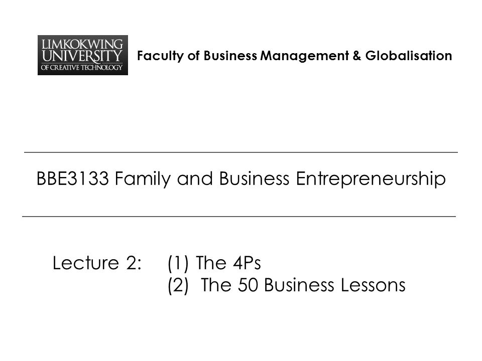 Faculty of Business Management & Globalisation BBE3133 Family and Business Entrepreneurship Lecture 2: (1) The 4Ps (2) The 50 Business Lessons