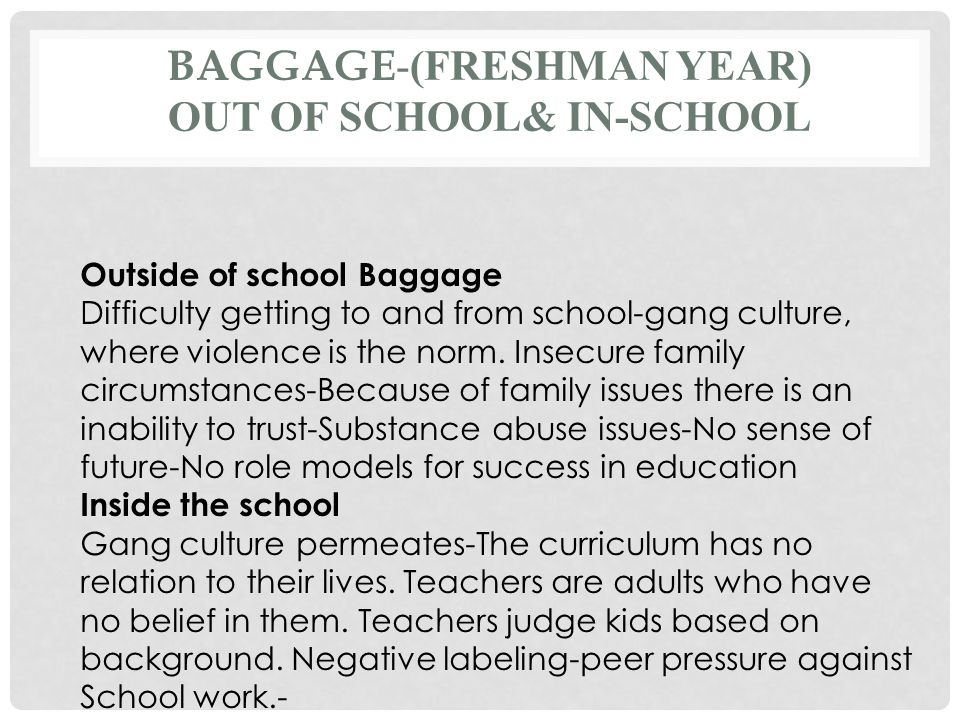BAGGAGE -(FRESHMAN YEAR) OUT OF SCHOOL& IN-SCHOOL Outside of school Baggage Difficulty getting to and from school-gang culture, where violence is the norm.