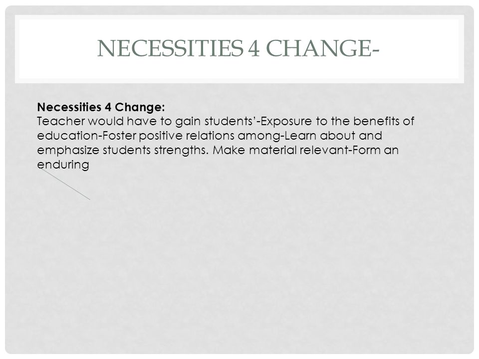 NECESSITIES 4 CHANGE- Necessities 4 Change: Teacher would have to gain students'-Exposure to the benefits of education-Foster positive relations among-Learn about and emphasize students strengths.
