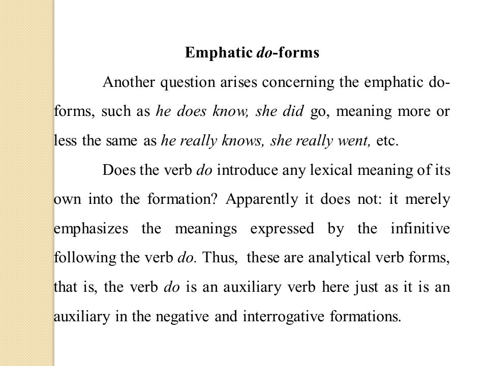 Emphatic do-forms Another question arises concerning the emphatic do- forms, such as he does know, she did go, meaning more or less the same as he really knows, she really went, etc.