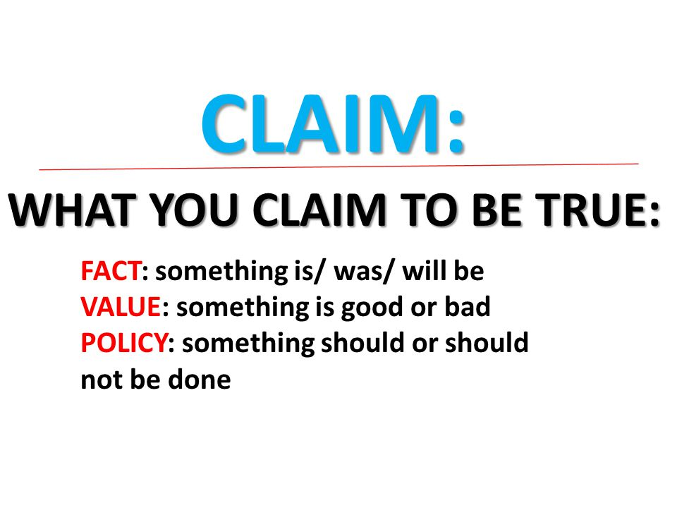 CLAIM: WHAT YOU CLAIM TO BE TRUE: FACT: something is/ was/ will be VALUE: something is good or bad POLICY: something should or should not be done