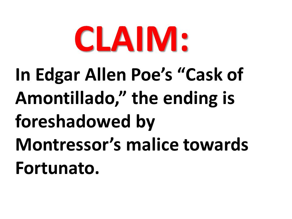 CLAIM: In Edgar Allen Poe's Cask of Amontillado, the ending is foreshadowed by Montressor's malice towards Fortunato.