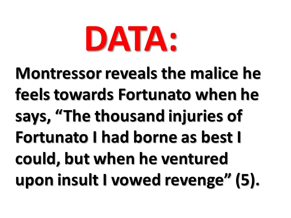 DATA: Montressor reveals the malice he feels towards Fortunato when he says, The thousand injuries of Fortunato I had borne as best I could, but when he ventured upon insult I vowed revenge (5).