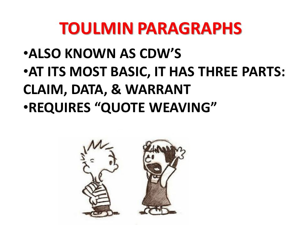 TOULMIN PARAGRAPHS ALSO KNOWN AS CDW'S AT ITS MOST BASIC, IT HAS THREE PARTS: CLAIM, DATA, & WARRANT REQUIRES QUOTE WEAVING