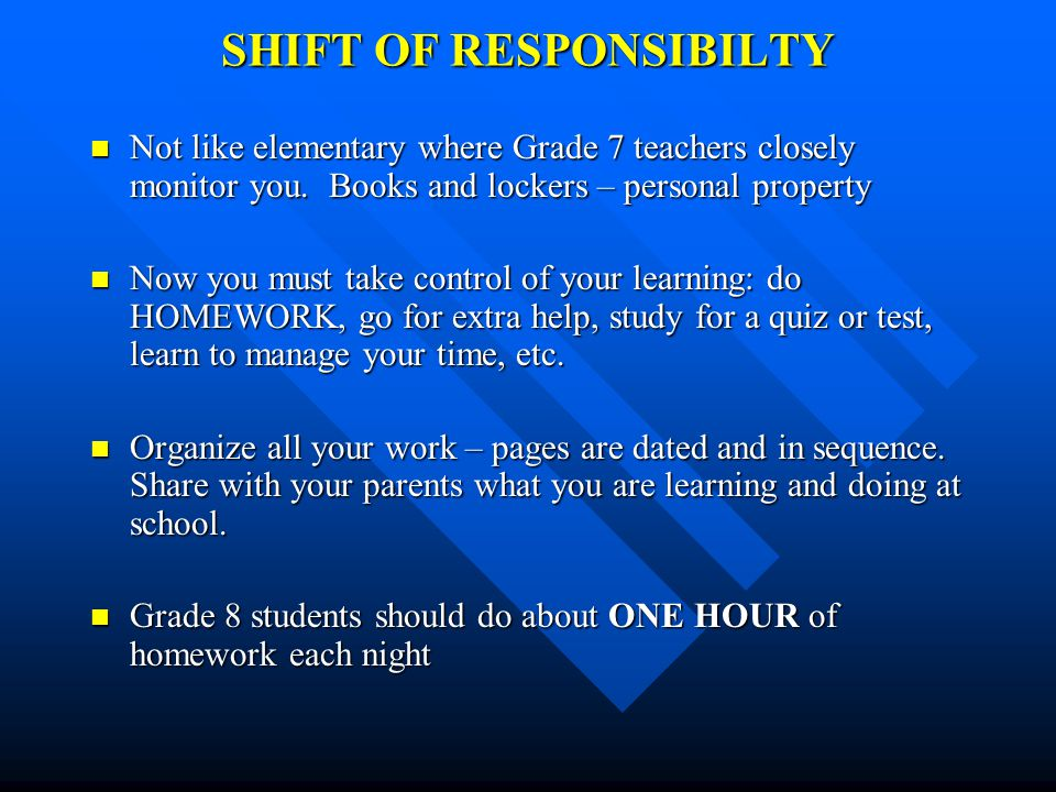 SHIFT OF RESPONSIBILTY Not like elementary where Grade 7 teachers closely monitor you.