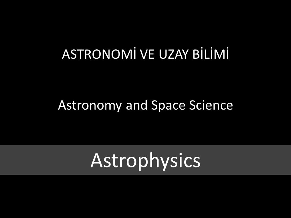 ASTRONOMİ VE UZAY BİLİMİ Astronomy and Space Science Astrophysics