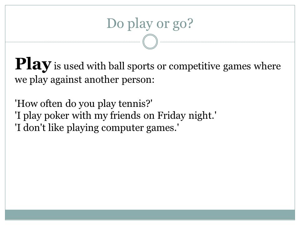 Play is used with ball sports or competitive games where we play against another person: How often do you play tennis I play poker with my friends on Friday night. I don t like playing computer games. Do play or go