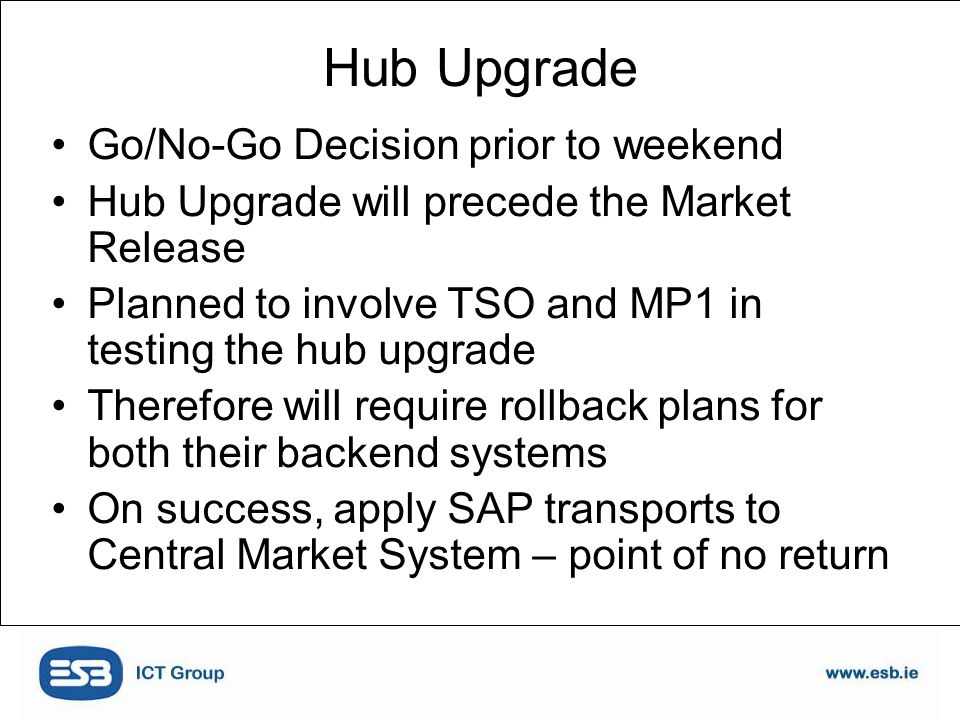 Go/No-Go Decision prior to weekend Hub Upgrade will precede the Market Release Planned to involve TSO and MP1 in testing the hub upgrade Therefore will require rollback plans for both their backend systems On success, apply SAP transports to Central Market System – point of no return Hub Upgrade