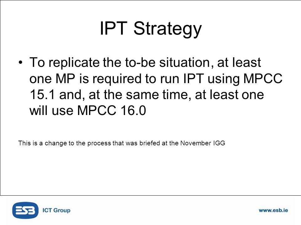 IPT Strategy To replicate the to-be situation, at least one MP is required to run IPT using MPCC 15.1 and, at the same time, at least one will use MPCC 16.0 This is a change to the process that was briefed at the November IGG
