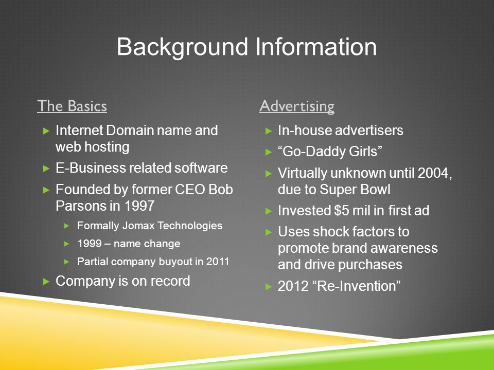 Background Information The BasicsAdvertising  Internet Domain name and web hosting  E-Business related software  Founded by former CEO Bob Parsons in 1997  Formally Jomax Technologies  1999 – name change  Partial company buyout in 2011  Company is on record  In-house advertisers  Go-Daddy Girls  Virtually unknown until 2004, due to Super Bowl  Invested $5 mil in first ad  Uses shock factors to promote brand awareness and drive purchases  2012 Re-Invention
