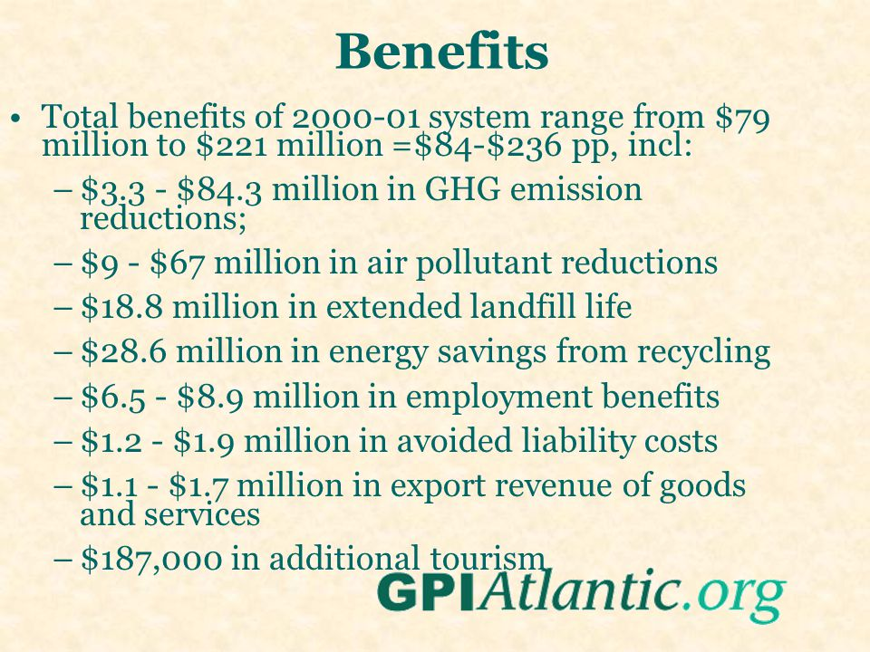 Benefits Total benefits of 2000-01 system range from $79 million to $221 million =$84-$236 pp, incl: –$3.3 - $84.3 million in GHG emission reductions; –$9 - $67 million in air pollutant reductions –$18.8 million in extended landfill life –$28.6 million in energy savings from recycling –$6.5 - $8.9 million in employment benefits –$1.2 - $1.9 million in avoided liability costs –$1.1 - $1.7 million in export revenue of goods and services –$187,000 in additional tourism