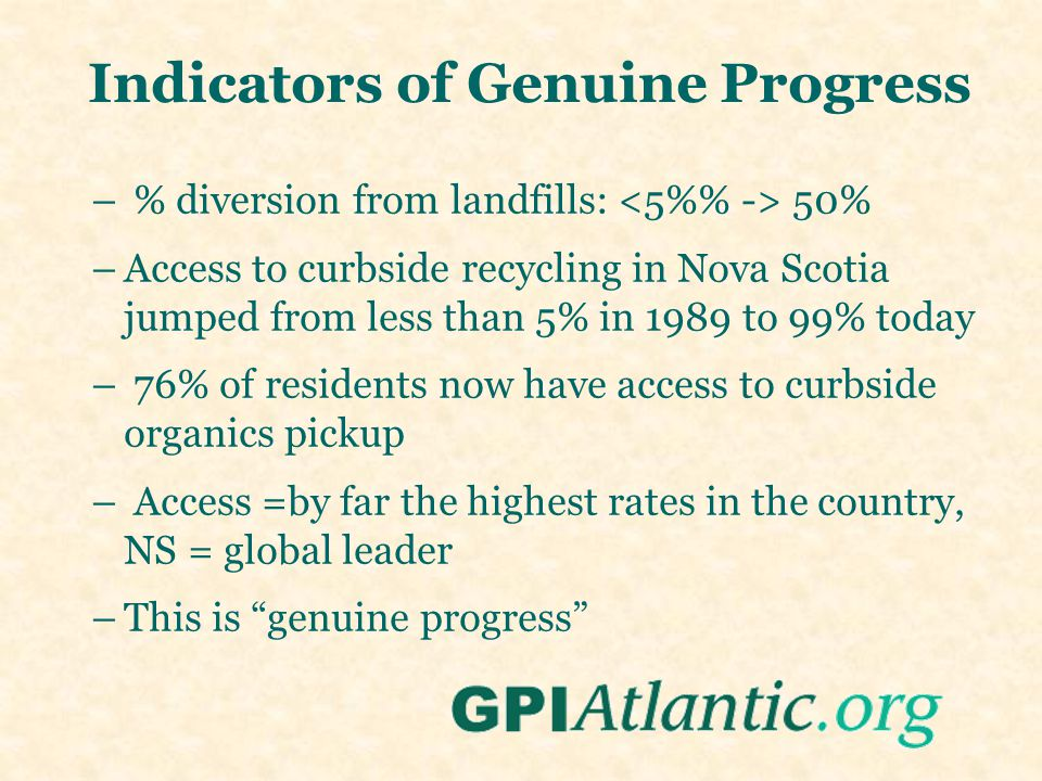Indicators of Genuine Progress – % diversion from landfills: 50% –Access to curbside recycling in Nova Scotia jumped from less than 5% in 1989 to 99% today – 76% of residents now have access to curbside organics pickup – Access =by far the highest rates in the country, NS = global leader –This is genuine progress