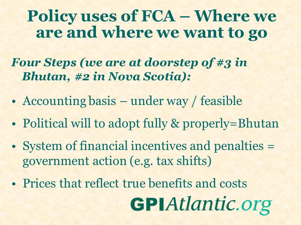 Policy uses of FCA – Where we are and where we want to go Four Steps (we are at doorstep of #3 in Bhutan, #2 in Nova Scotia): Accounting basis – under way / feasible Political will to adopt fully & properly=Bhutan System of financial incentives and penalties = government action (e.g.