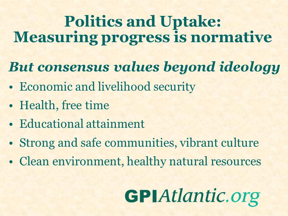 Politics and Uptake: Measuring progress is normative But consensus values beyond ideology Economic and livelihood security Health, free time Educational attainment Strong and safe communities, vibrant culture Clean environment, healthy natural resources