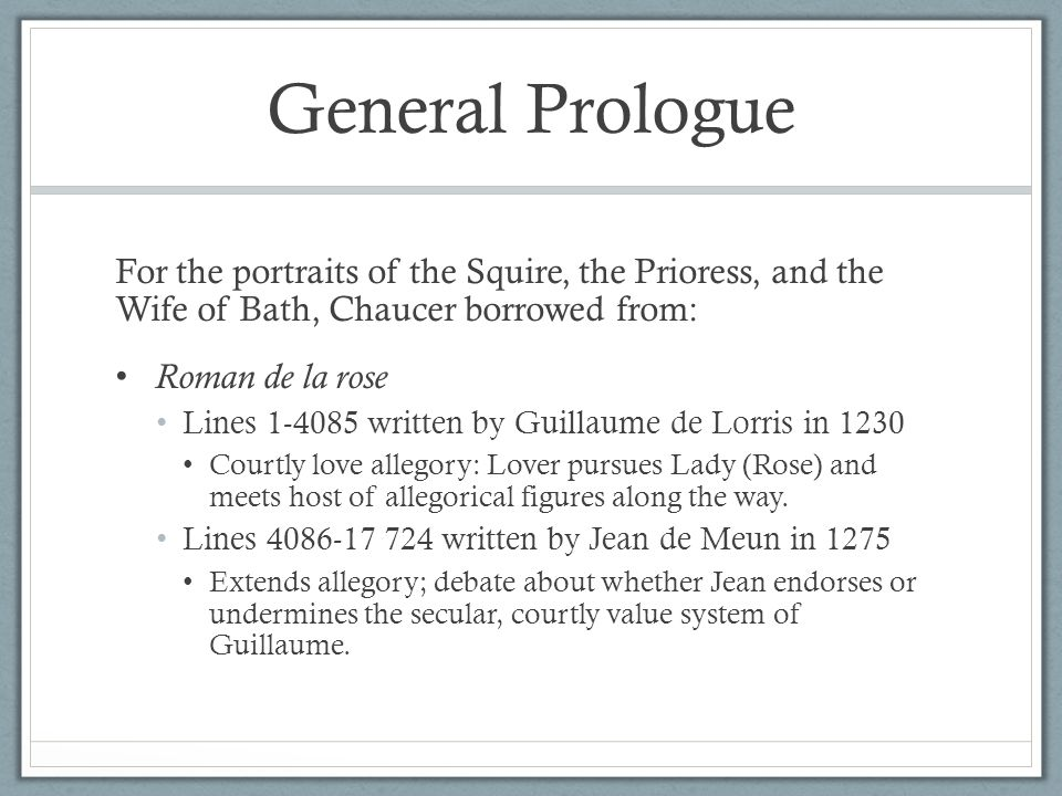 General Prologue For the portraits of the Squire, the Prioress, and the Wife of Bath, Chaucer borrowed from: Roman de la rose Lines 1-4085 written by Guillaume de Lorris in 1230 Courtly love allegory: Lover pursues Lady (Rose) and meets host of allegorical figures along the way.