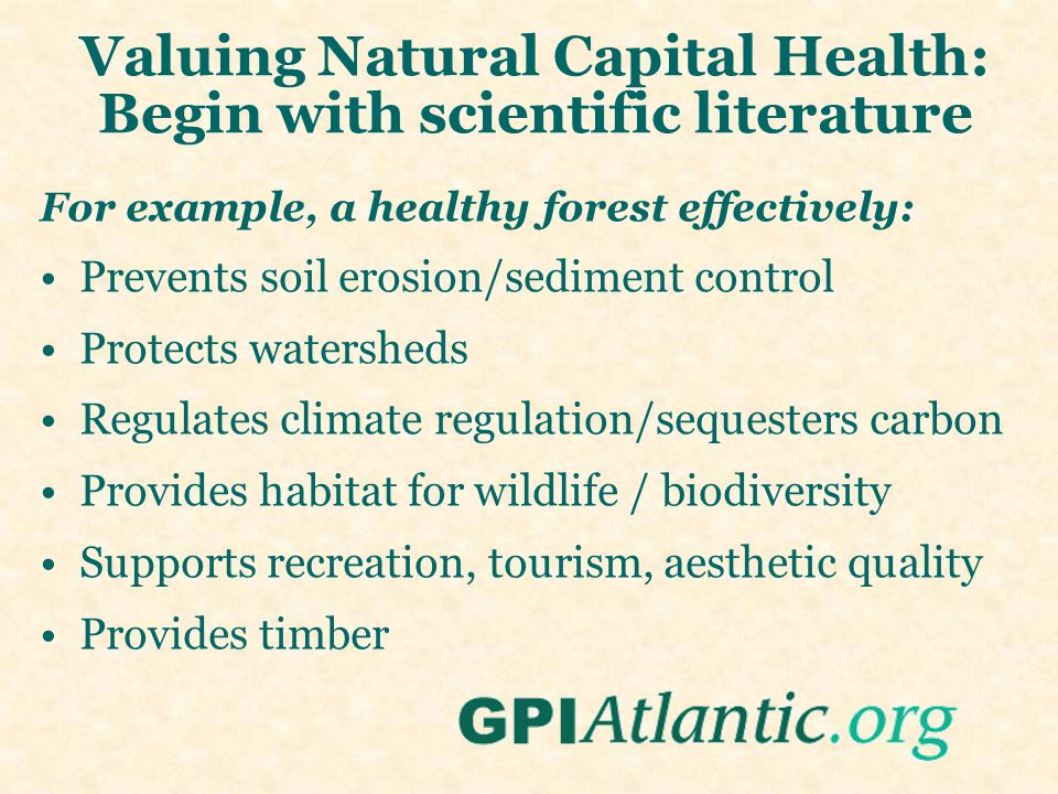 Valuing Natural Capital Health: Begin with scientific literature For example, a healthy forest effectively: Prevents soil erosion/sediment control Protects watersheds Regulates climate regulation/sequesters carbon Provides habitat for wildlife / biodiversity Supports recreation, tourism, aesthetic quality Provides timber