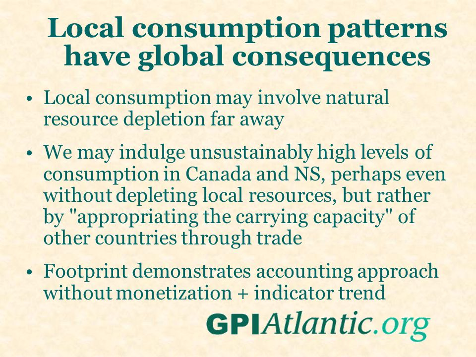 Local consumption patterns have global consequences Local consumption may involve natural resource depletion far away We may indulge unsustainably high levels of consumption in Canada and NS, perhaps even without depleting local resources, but rather by appropriating the carrying capacity of other countries through trade Footprint demonstrates accounting approach without monetization + indicator trend