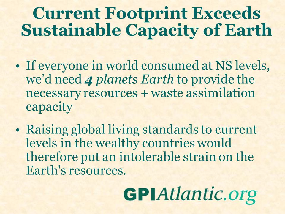 Current Footprint Exceeds Sustainable Capacity of Earth If everyone in world consumed at NS levels, we'd need 4 planets Earth to provide the necessary resources + waste assimilation capacity Raising global living standards to current levels in the wealthy countries would therefore put an intolerable strain on the Earth s resources.